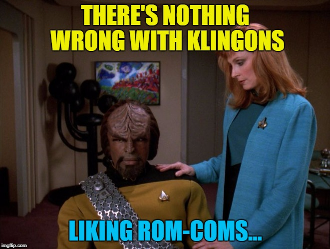 Star Trek - The Hugh Grant Generation... :) | THERE'S NOTHING WRONG WITH KLINGONS LIKING ROM-COMS... | image tagged in it's okay,worf,memes,star trek,tv,rom-coms | made w/ Imgflip meme maker