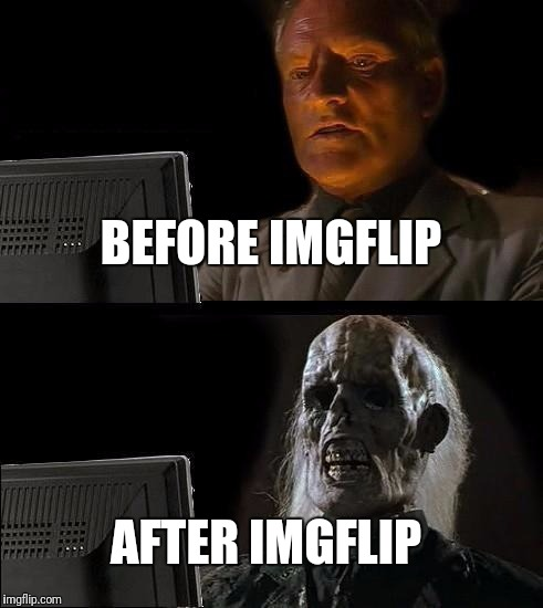 Ill Just Wait Here Meme | BEFORE IMGFLIP AFTER IMGFLIP | image tagged in memes,ill just wait here | made w/ Imgflip meme maker