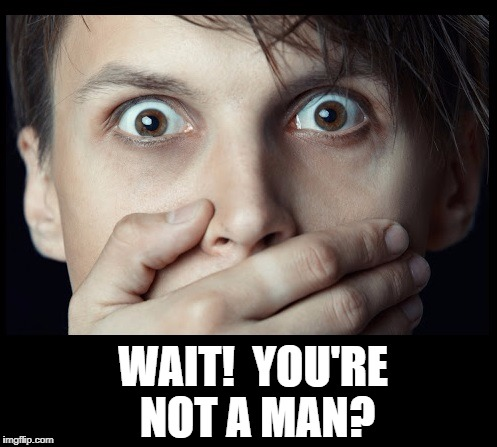 oh my | WAIT!  YOU'RE NOT A MAN? | image tagged in oh my | made w/ Imgflip meme maker
