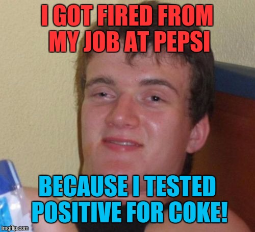 Who knew? | I GOT FIRED FROM MY JOB AT PEPSI BECAUSE I TESTED POSITIVE FOR COKE! | image tagged in memes,10 guy,pepsi,coke | made w/ Imgflip meme maker