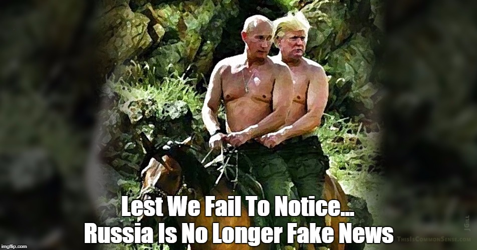 Lest We Fail To Notice... Russia Is No Longer Fake News | made w/ Imgflip meme maker