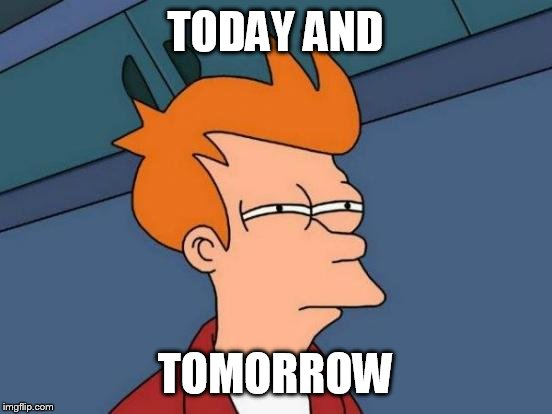 Futurama Fry Meme | TODAY AND TOMORROW | image tagged in memes,futurama fry | made w/ Imgflip meme maker