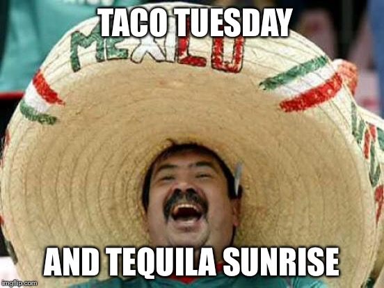 TACO TUESDAY AND TEQUILA SUNRISE | made w/ Imgflip meme maker
