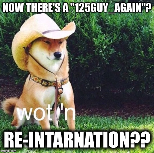 "Maybe he'll turn out right this time! | NOW THERE'S A ""125GUY_AGAIN""? RE-INTARNATION?? 