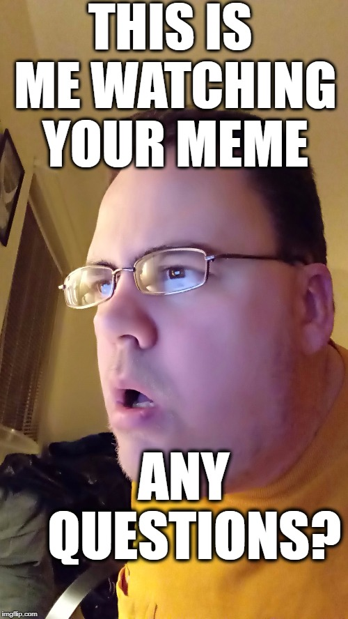THIS IS ME WATCHING YOUR MEME ANY  QUESTIONS? | made w/ Imgflip meme maker