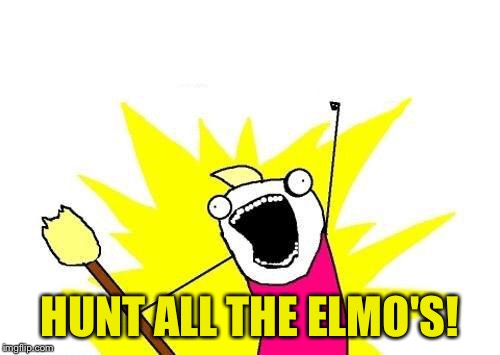 X All The Y Meme | HUNT ALL THE ELMO'S! | image tagged in memes,x all the y | made w/ Imgflip meme maker