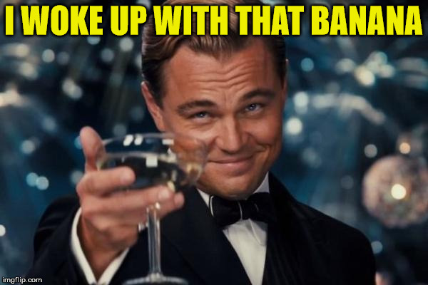 Leonardo Dicaprio Cheers Meme | I WOKE UP WITH THAT BANANA | image tagged in memes,leonardo dicaprio cheers | made w/ Imgflip meme maker