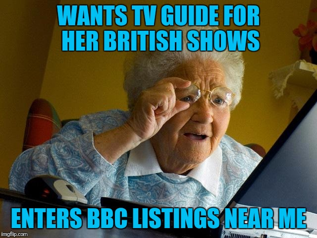 8==========> | WANTS TV GUIDE FOR HER BRITISH SHOWS ENTERS BBC LISTINGS NEAR ME | image tagged in memes,grandma finds the internet | made w/ Imgflip meme maker