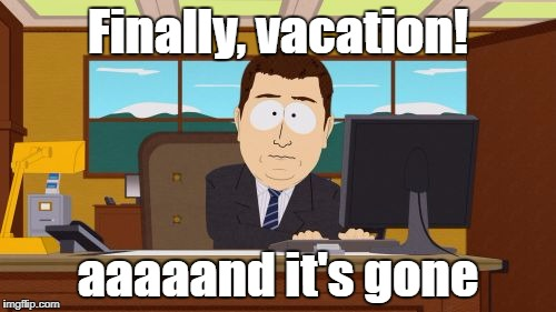vacation | Finally, vacation! aaaaand it's gone | image tagged in memes,aaaaand its gone | made w/ Imgflip meme maker