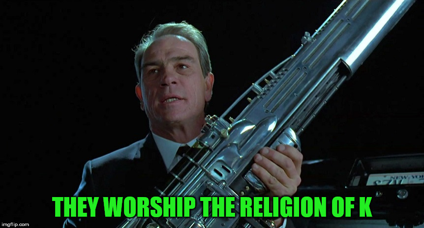 Agent K | THEY WORSHIP THE RELIGION OF K | image tagged in agent k | made w/ Imgflip meme maker