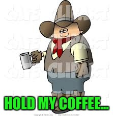 The Sober Redneck. | HOLD MY COFFEE... | image tagged in humor | made w/ Imgflip meme maker