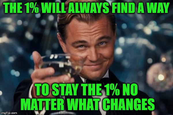 Leonardo Dicaprio Cheers Meme | THE 1% WILL ALWAYS FIND A WAY TO STAY THE 1% NO MATTER WHAT CHANGES | image tagged in memes,leonardo dicaprio cheers | made w/ Imgflip meme maker