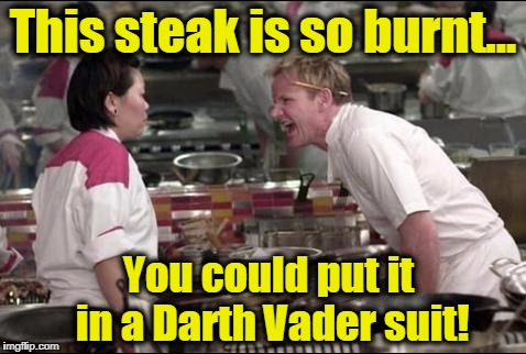 Angry Chef Gordon Ramsay Meme | This steak is so burnt... You could put it in a Darth Vader suit! | image tagged in memes,angry chef gordon ramsay,hell's kitchen,darth vader,star wars | made w/ Imgflip meme maker