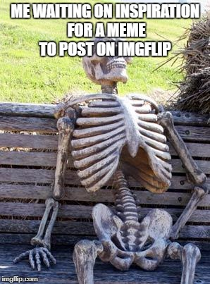 Waiting Skeleton Meme | ME WAITING ON INSPIRATION FOR A MEME TO POST ON IMGFLIP | image tagged in memes,waiting skeleton | made w/ Imgflip meme maker