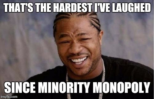 Yo Dawg Heard You Meme | THAT'S THE HARDEST I'VE LAUGHED SINCE MINORITY MONOPOLY | image tagged in memes,yo dawg heard you | made w/ Imgflip meme maker
