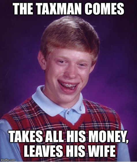 Bad Luck Brian Meme | THE TAXMAN COMES TAKES ALL HIS MONEY, LEAVES HIS WIFE | image tagged in memes,bad luck brian | made w/ Imgflip meme maker