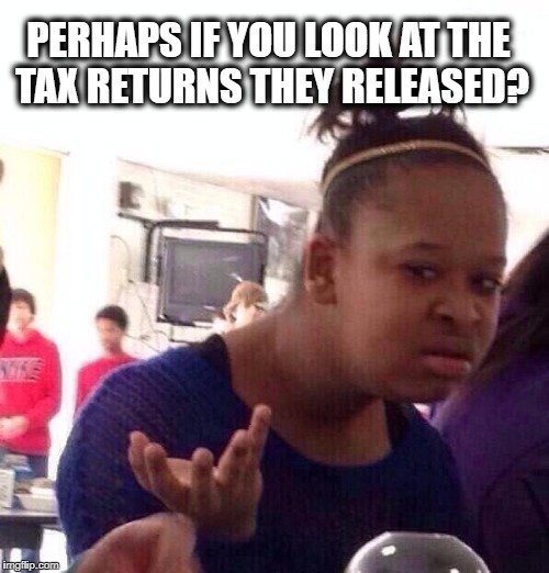 Black Girl Wat Meme | PERHAPS IF YOU LOOK AT THE TAX RETURNS THEY RELEASED? | image tagged in memes,black girl wat | made w/ Imgflip meme maker