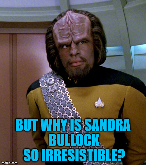 Lt Worf - Not A Good Idea Sir | BUT WHY IS SANDRA BULLOCK SO IRRESISTIBLE? | image tagged in lt worf - not a good idea sir | made w/ Imgflip meme maker