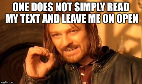 One Does Not Simply Meme | ONE DOES NOT SIMPLY READ MY TEXT AND LEAVE ME ON OPEN | image tagged in memes,one does not simply | made w/ Imgflip meme maker