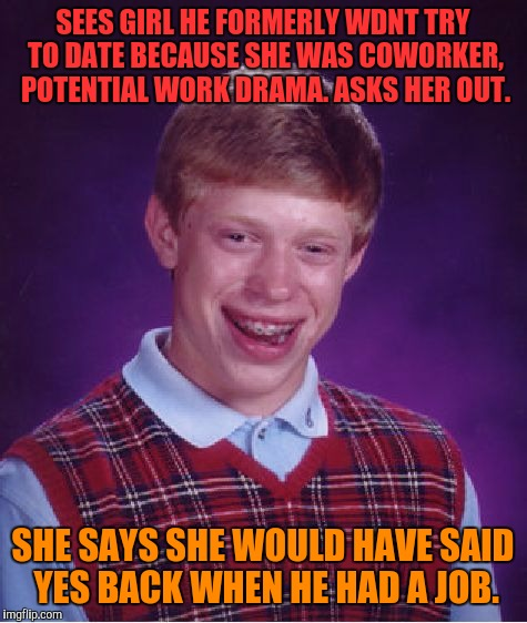 Bad Luck Brian Meme | SEES GIRL HE FORMERLY WDNT TRY TO DATE BECAUSE SHE WAS COWORKER, POTENTIAL WORK DRAMA. ASKS HER OUT. SHE SAYS SHE WOULD HAVE SAID YES BACK W | image tagged in memes,bad luck brian | made w/ Imgflip meme maker