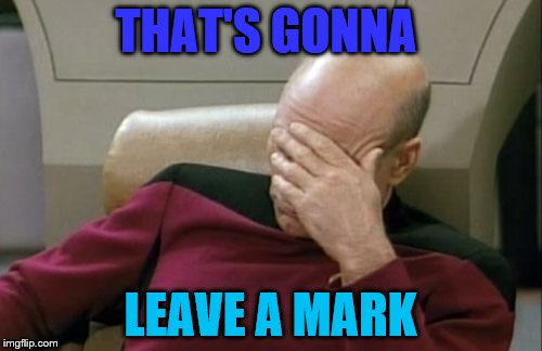 Captain Picard Facepalm Meme | THAT'S GONNA LEAVE A MARK | image tagged in memes,captain picard facepalm | made w/ Imgflip meme maker