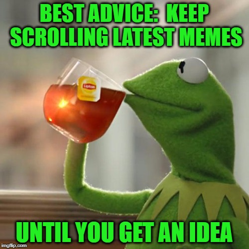 But Thats None Of My Business Meme | BEST ADVICE:  KEEP SCROLLING LATEST MEMES UNTIL YOU GET AN IDEA | image tagged in memes,but thats none of my business,kermit the frog | made w/ Imgflip meme maker