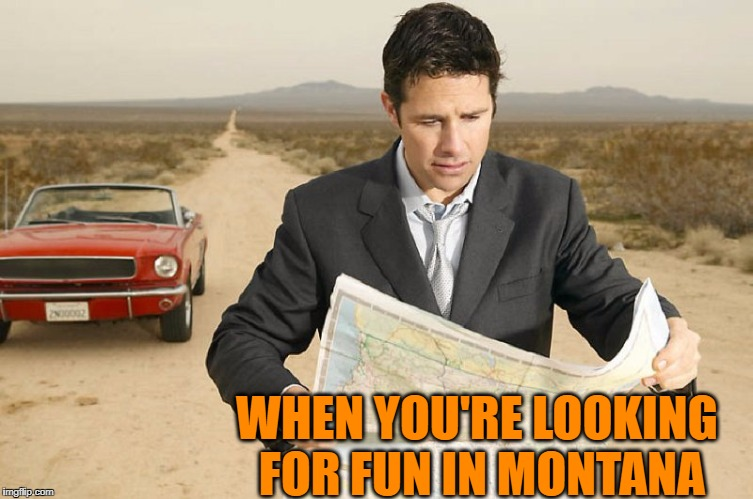 Hope you filled up your gas tank! | WHEN YOU'RE LOOKING FOR FUN IN MONTANA | image tagged in montana,fun,lost | made w/ Imgflip meme maker