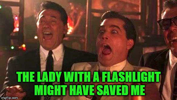 Goodfellas Laughing | THE LADY WITH A FLASHLIGHT MIGHT HAVE SAVED ME | image tagged in goodfellas laughing | made w/ Imgflip meme maker