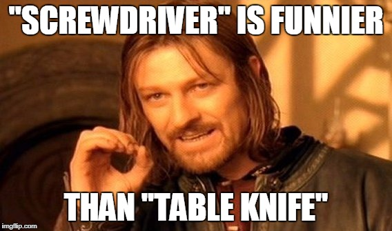 "One Does Not Simply Meme | ""SCREWDRIVER"" IS FUNNIER THAN ""TABLE KNIFE"" 
