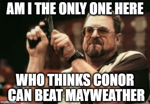 Do you know how hard it is to HURT a persistent Irishman?? | AM I THE ONLY ONE HERE WHO THINKS CONOR CAN BEAT MAYWEATHER | image tagged in memes,am i the only one around here | made w/ Imgflip meme maker