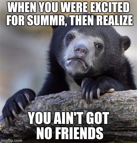 Confession Bear Meme | WHEN YOU WERE EXCITED FOR SUMMR, THEN REALIZE YOU AIN'T GOT NO FRIENDS | image tagged in memes,confession bear | made w/ Imgflip meme maker