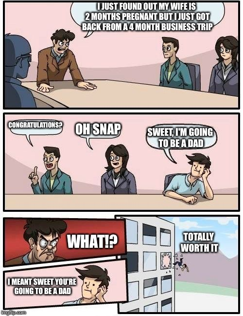Boardroom Meeting Suggestion |  I JUST FOUND OUT MY WIFE IS 2 MONTHS PREGNANT BUT I JUST GOT BACK FROM A 4 MONTH BUSINESS TRIP; CONGRATULATIONS? OH SNAP; SWEET, I'M GOING TO BE A DAD; WHAT!? TOTALLY WORTH IT; I MEANT SWEET YOU'RE GOING TO BE A DAD | image tagged in memes,boardroom meeting suggestion | made w/ Imgflip meme maker
