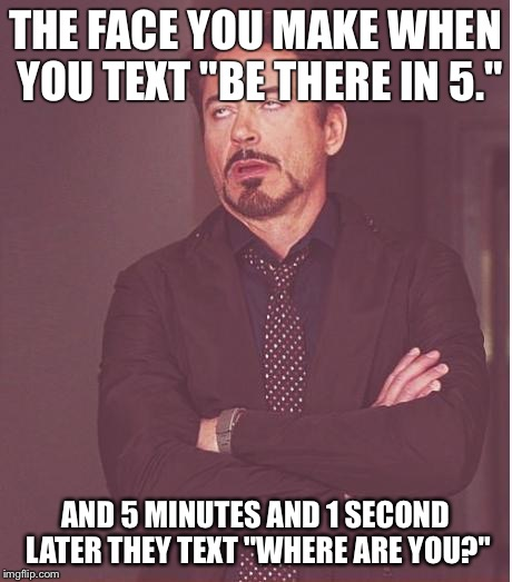 "Face You Make Robert Downey Jr Meme | THE FACE YOU MAKE WHEN YOU TEXT ""BE THERE IN 5."" AND 5 MINUTES AND 1 SECOND LATER THEY TEXT ""WHERE ARE YOU?"" 