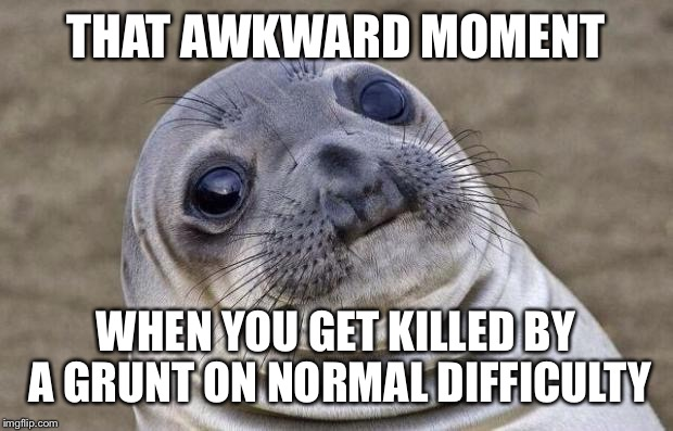 Awkward Moment Sealion Meme | THAT AWKWARD MOMENT WHEN YOU GET KILLED BY A GRUNT ON NORMAL DIFFICULTY | image tagged in memes,awkward moment sealion | made w/ Imgflip meme maker