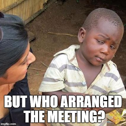 Third World Skeptical Kid Meme | BUT WHO ARRANGED THE MEETING? | image tagged in memes,third world skeptical kid | made w/ Imgflip meme maker