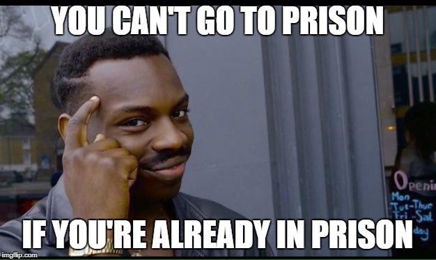 Roll Safe Think About It Meme | YOU CAN'T GO TO PRISON IF YOU'RE ALREADY IN PRISON | image tagged in thinking black guy | made w/ Imgflip meme maker