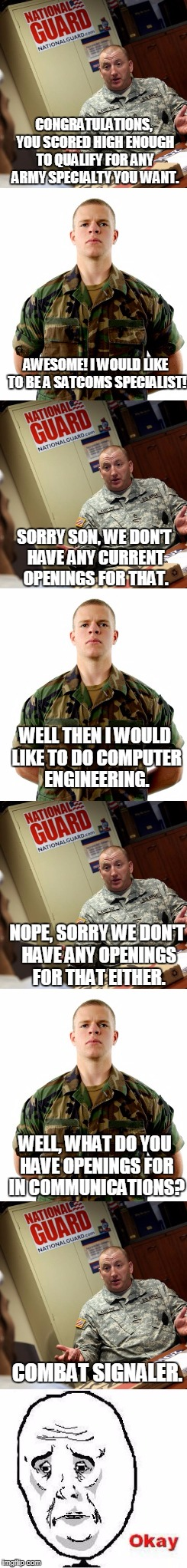 When You Are Given the Illusion of Choice... | CONGRATULATIONS, YOU SCORED HIGH ENOUGH TO QUALIFY FOR ANY ARMY SPECIALTY YOU WANT. AWESOME! I WOULD LIKE TO BE A SATCOMS SPECIALIST! SORRY  | image tagged in okay,army,be all you can be | made w/ Imgflip meme maker