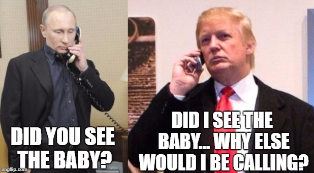 DID YOU SEE THE BABY? DID I SEE THE BABY... WHY ELSE WOULD I BE CALLING? | image tagged in putin trump phone call | made w/ Imgflip meme maker