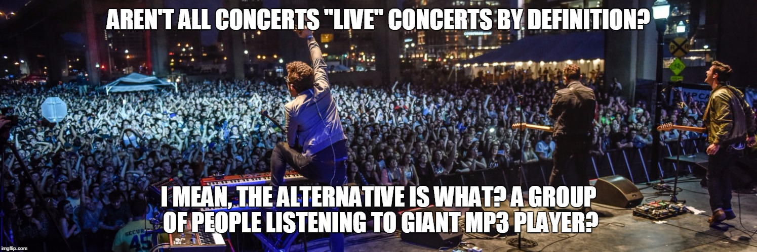 "Things that Makes Me Ponder. | AREN'T ALL CONCERTS ""LIVE"" CONCERTS BY DEFINITION? I MEAN, THE ALTERNATIVE IS WHAT? A GROUP OF PEOPLE LISTENING TO GIANT MP3 PLAYER? 