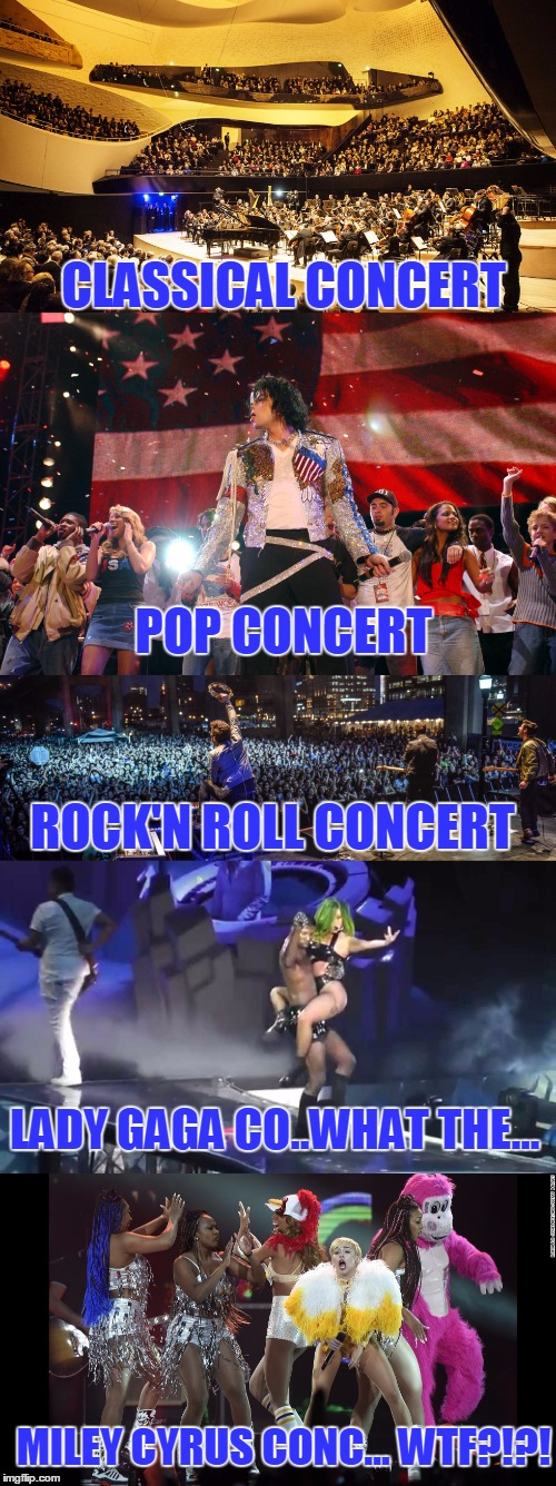 And We Wonder What Is Wrong With This Generation? | CLASSICAL CONCERT MILEY CYRUS CONC... WTF?!?! POP CONCERT ROCK'N ROLL CONCERT LADY GAGA CO..WHAT THE... | image tagged in funny,concerts,classical,michael jackson,miley cyrus,lady gaga | made w/ Imgflip meme maker