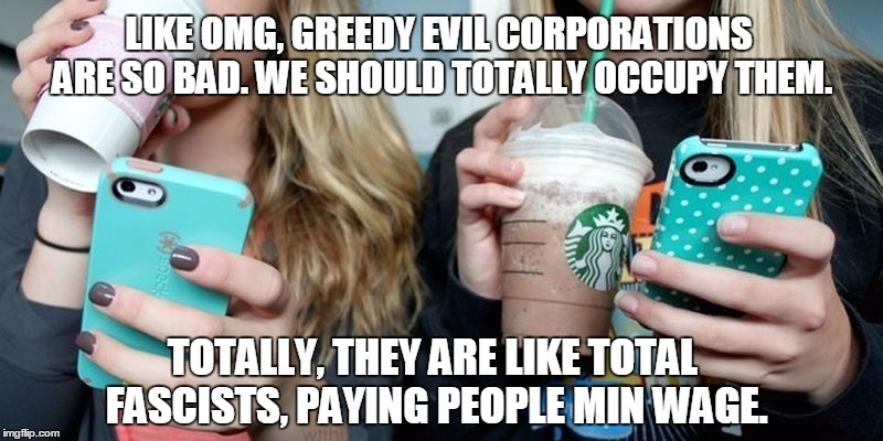 Like OMG, We Should Totally Ban All Greedy Capitalists! Forreal, They are so Racist! | LIKE OMG, GREEDY EVIL CORPORATIONS ARE SO BAD. WE SHOULD TOTALLY OCCUPY THEM. TOTALLY, THEY ARE LIKE TOTAL FASCISTS, PAYING PEOPLE MIN WAGE. | image tagged in funny,millenials,occupy,capitalism,socialism,derpy derp | made w/ Imgflip meme maker