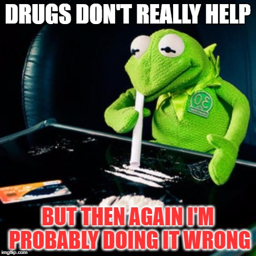 DRUGS DON'T REALLY HELP BUT THEN AGAIN I'M PROBABLY DOING IT WRONG | made w/ Imgflip meme maker