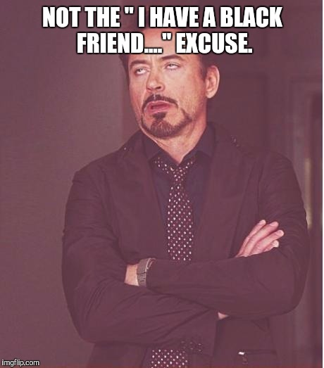 "Face You Make Robert Downey Jr Meme | NOT THE "" I HAVE A BLACK FRIEND...."" EXCUSE. 