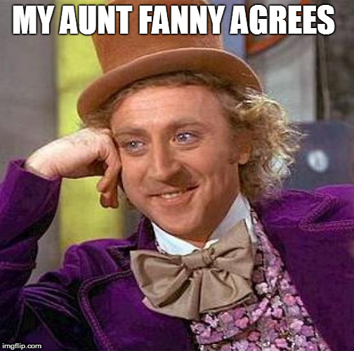Creepy Condescending Wonka Meme | MY AUNT FANNY AGREES | image tagged in memes,creepy condescending wonka | made w/ Imgflip meme maker