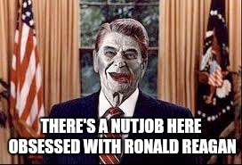Zombie Reagan | THERE'S A NUTJOB HERE OBSESSED WITH RONALD REAGAN | image tagged in zombie reagan | made w/ Imgflip meme maker