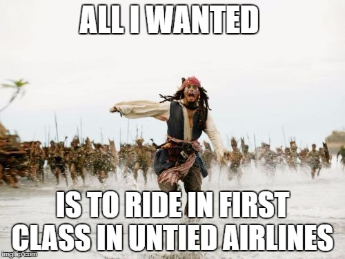 Jack Sparrow Being Chased Meme | ALL I WANTED IS TO RIDE IN FIRST CLASS IN UNTIED AIRLINES | image tagged in memes,jack sparrow being chased | made w/ Imgflip meme maker