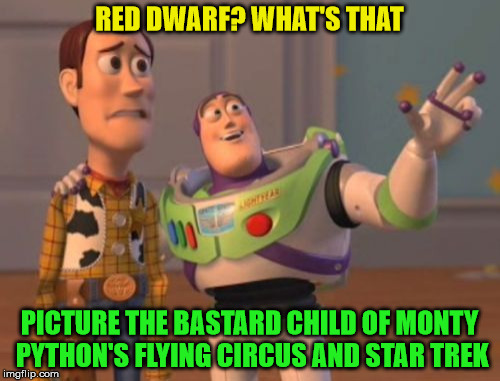 X, X Everywhere Meme | RED DWARF? WHAT'S THAT PICTURE THE BASTARD CHILD OF MONTY PYTHON'S FLYING CIRCUS AND STAR TREK | image tagged in memes,x x everywhere | made w/ Imgflip meme maker
