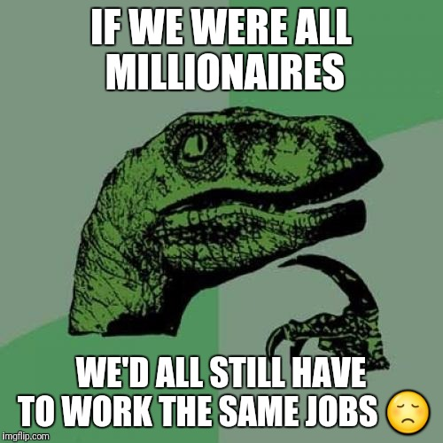 Philosoraptor Meme | IF WE WERE ALL MILLIONAIRES WE'D ALL STILL HAVE TO WORK THE SAME JOBS  | image tagged in memes,philosoraptor | made w/ Imgflip meme maker