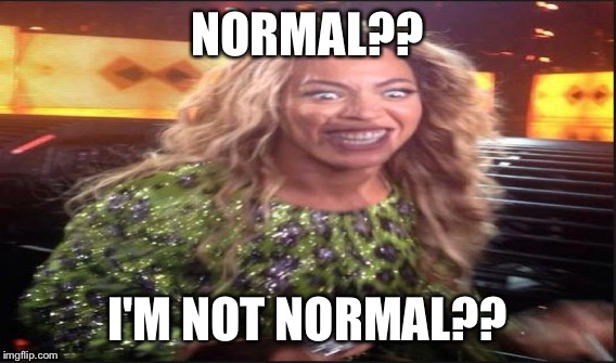NORMAL?? I'M NOT NORMAL?? | made w/ Imgflip meme maker