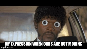 MY EXPRESSION WHEN CARS ARE NOT MOVING | made w/ Imgflip meme maker